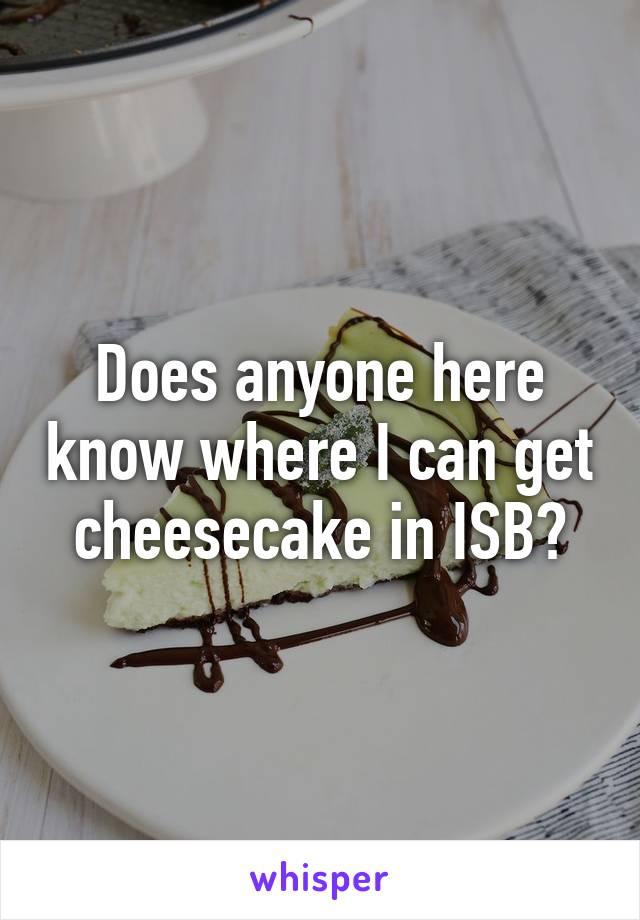 Does anyone here know where I can get cheesecake in ISB?