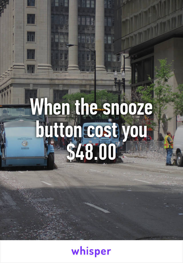 When the snooze button cost you $48.00
