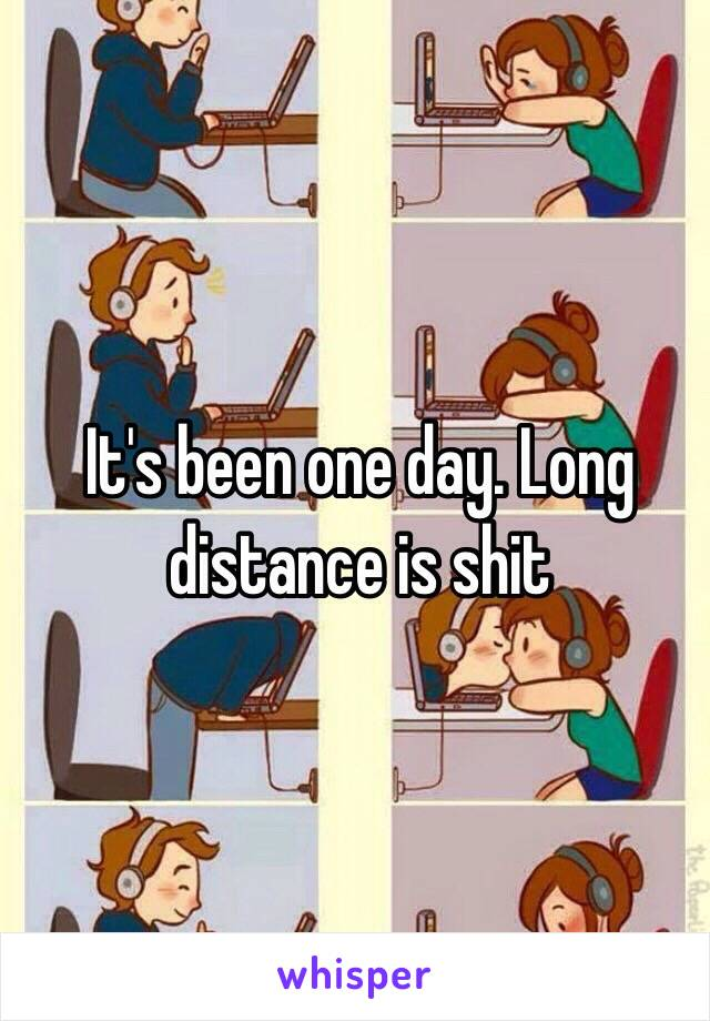 It's been one day. Long distance is shit