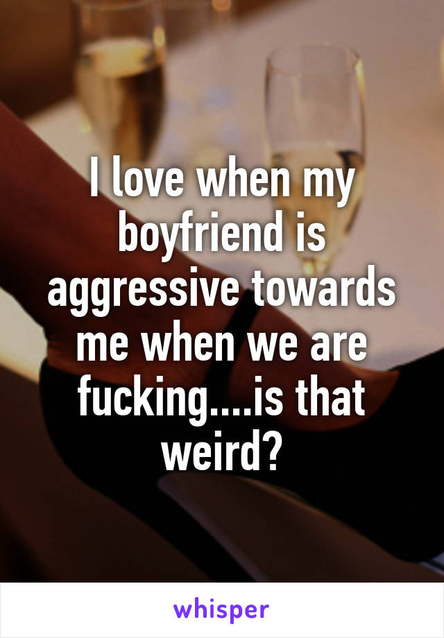 I love when my boyfriend is aggressive towards me when we are fucking....is that weird?