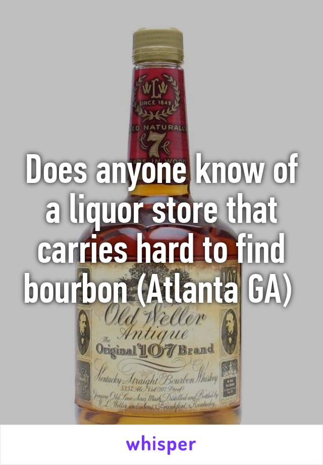Does anyone know of a liquor store that carries hard to find bourbon (Atlanta GA)