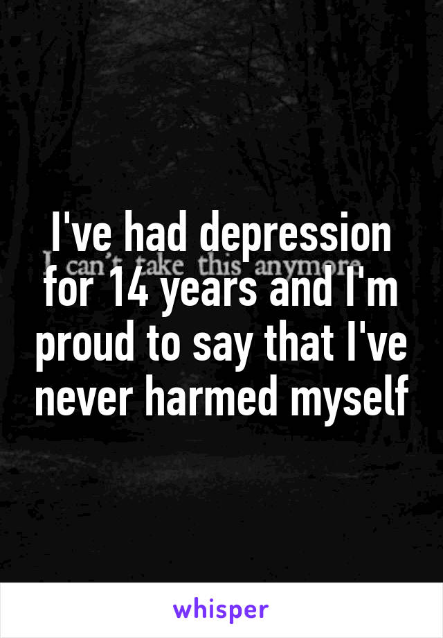 I've had depression for 14 years and I'm proud to say that I've never harmed myself