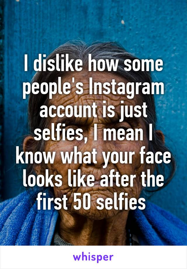 I dislike how some people's Instagram account is just selfies, I mean I know what your face looks like after the first 50 selfies