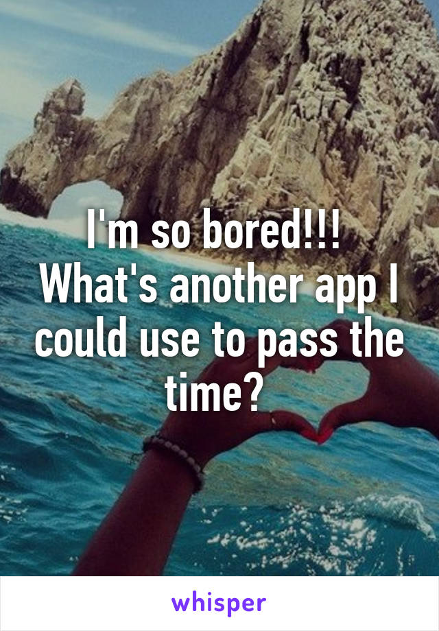 I'm so bored!!!  What's another app I could use to pass the time?