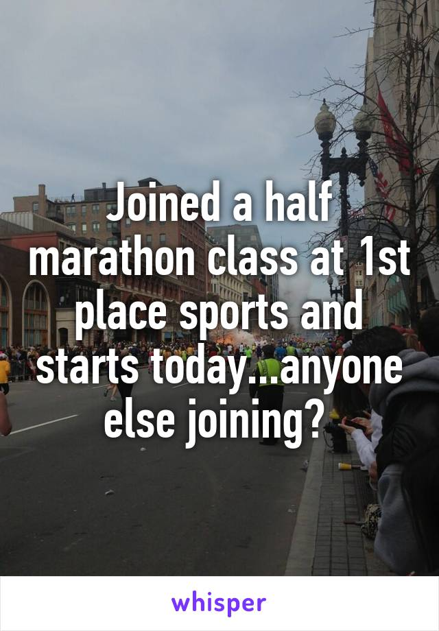 Joined a half marathon class at 1st place sports and starts today...anyone else joining?