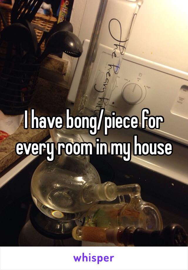 I have bong/piece for every room in my house