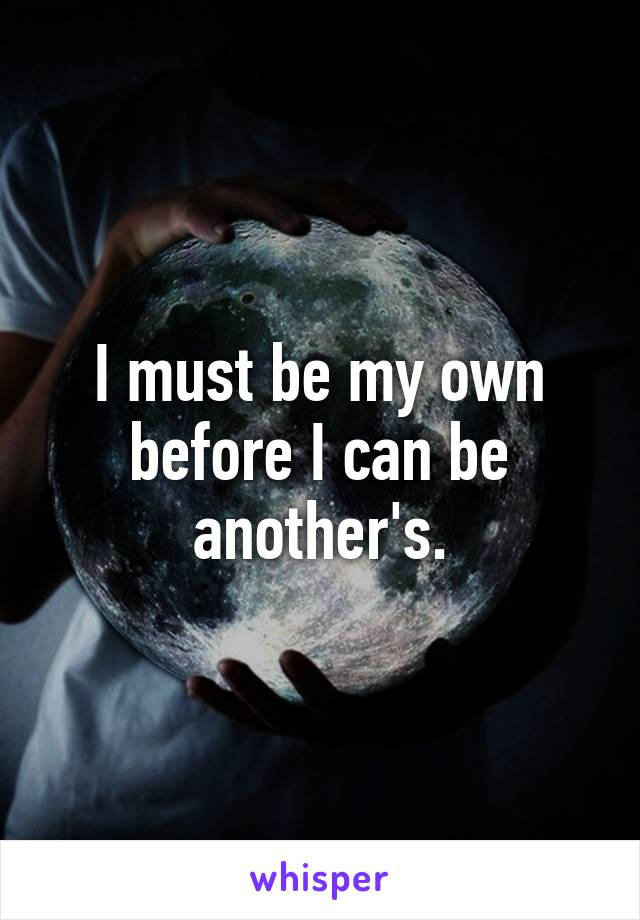 I must be my own before I can be another's.