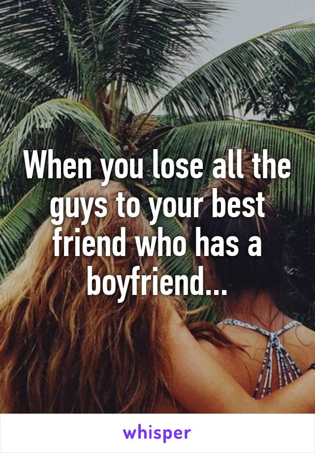 When you lose all the guys to your best friend who has a boyfriend...