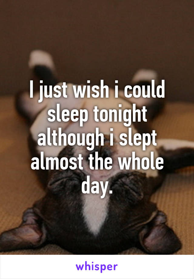 I just wish i could sleep tonight although i slept almost the whole day.