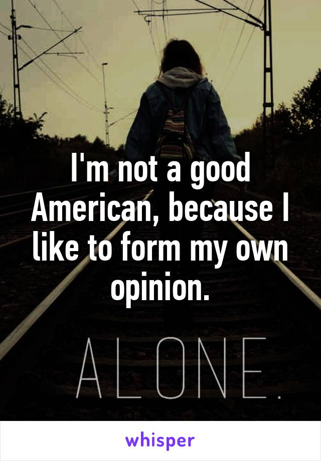 I'm not a good American, because I like to form my own opinion.