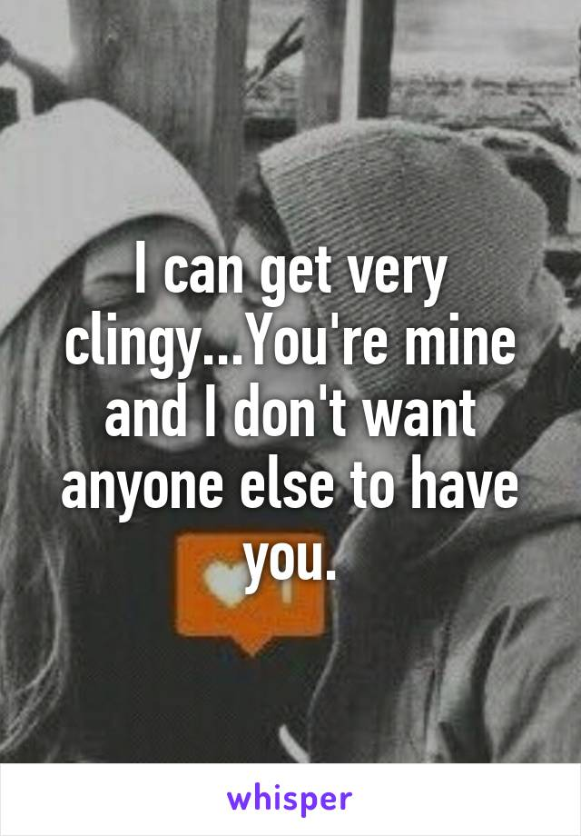 I can get very clingy...You're mine and I don't want anyone else to have you.