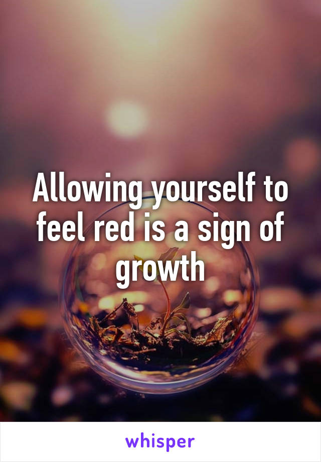 Allowing yourself to feel red is a sign of growth