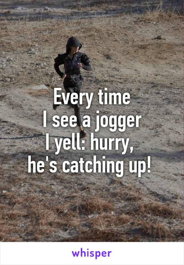 Every time  I see a jogger  I yell: hurry,  he's catching up!