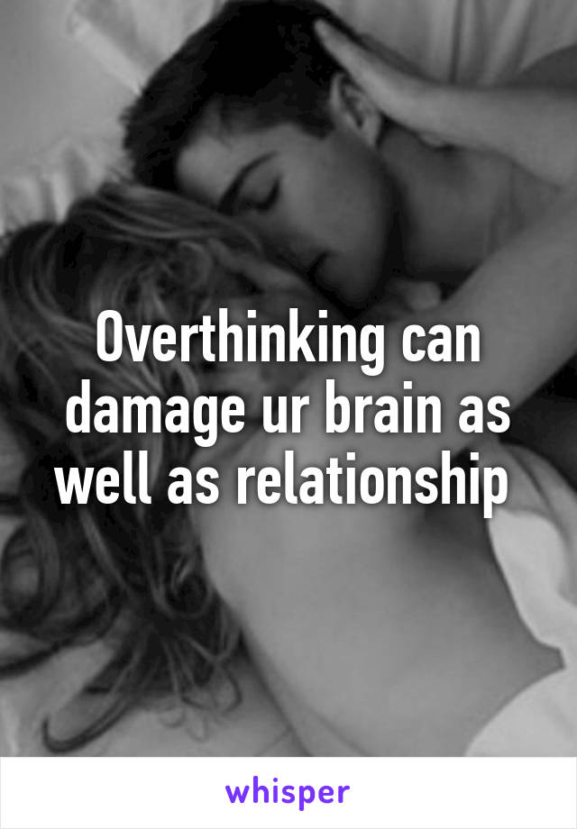 Overthinking can damage ur brain as well as relationship