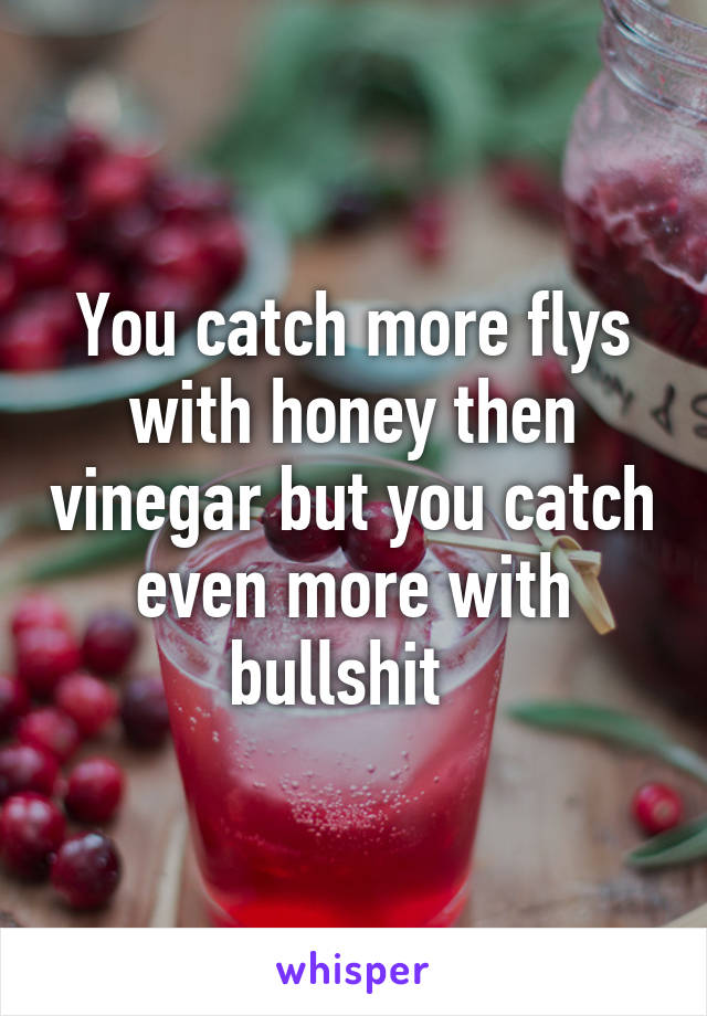 You catch more flys with honey then vinegar but you catch even more with bullshit