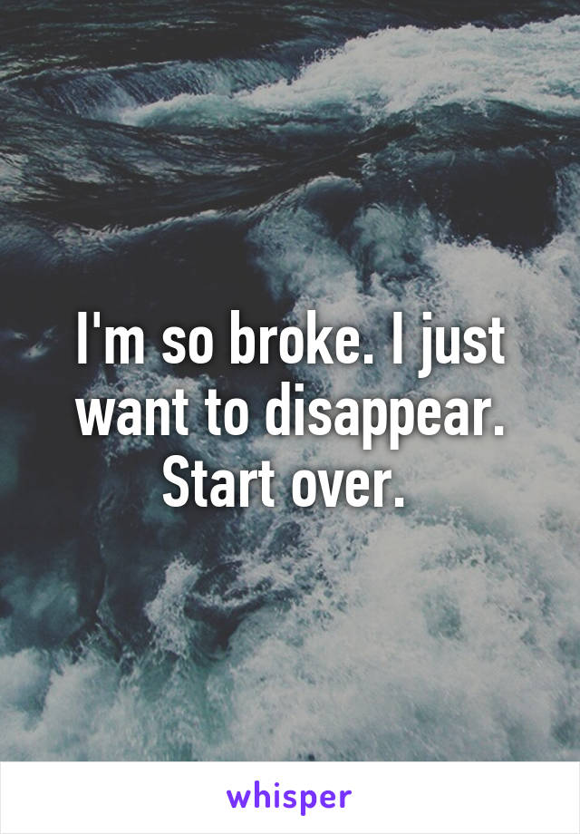 I'm so broke. I just want to disappear. Start over.