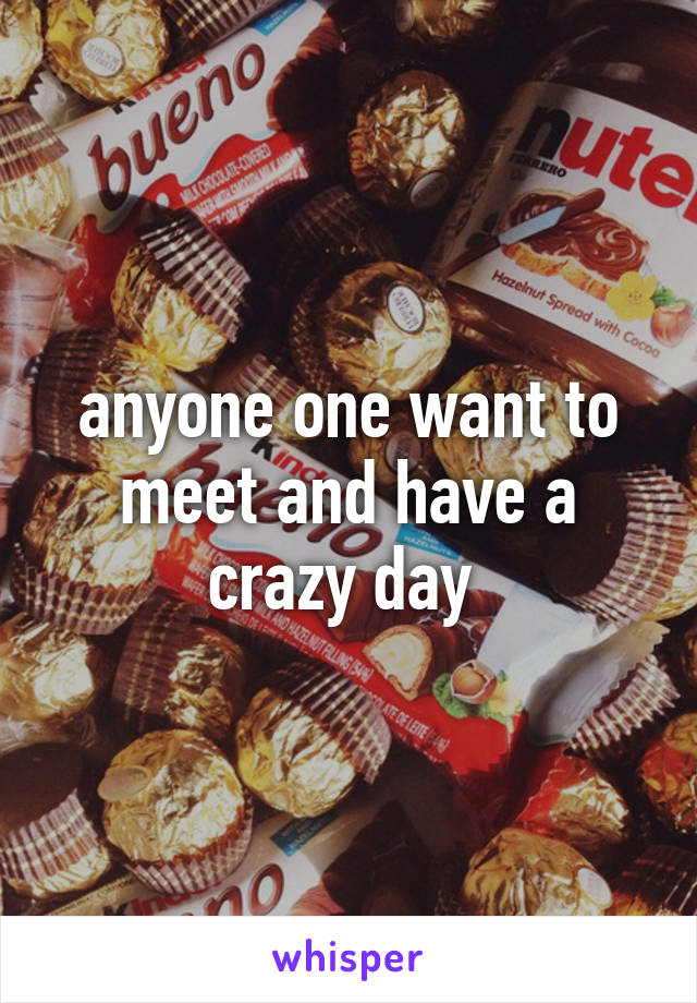 anyone one want to meet and have a crazy day