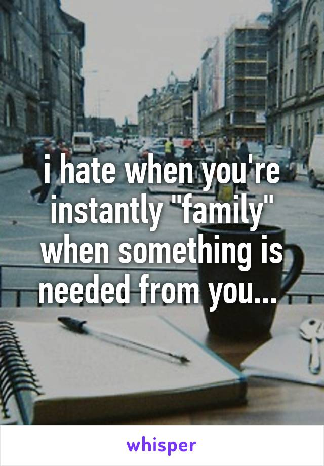 "i hate when you're instantly ""family"" when something is needed from you..."