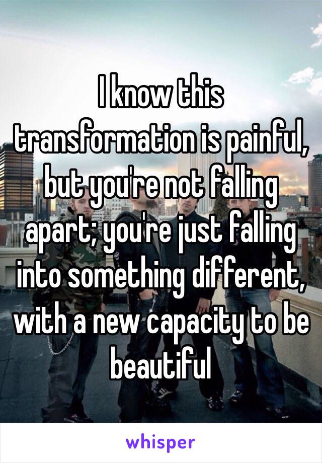 I know this transformation is painful, but you're not falling apart; you're just falling into something different, with a new capacity to be beautiful