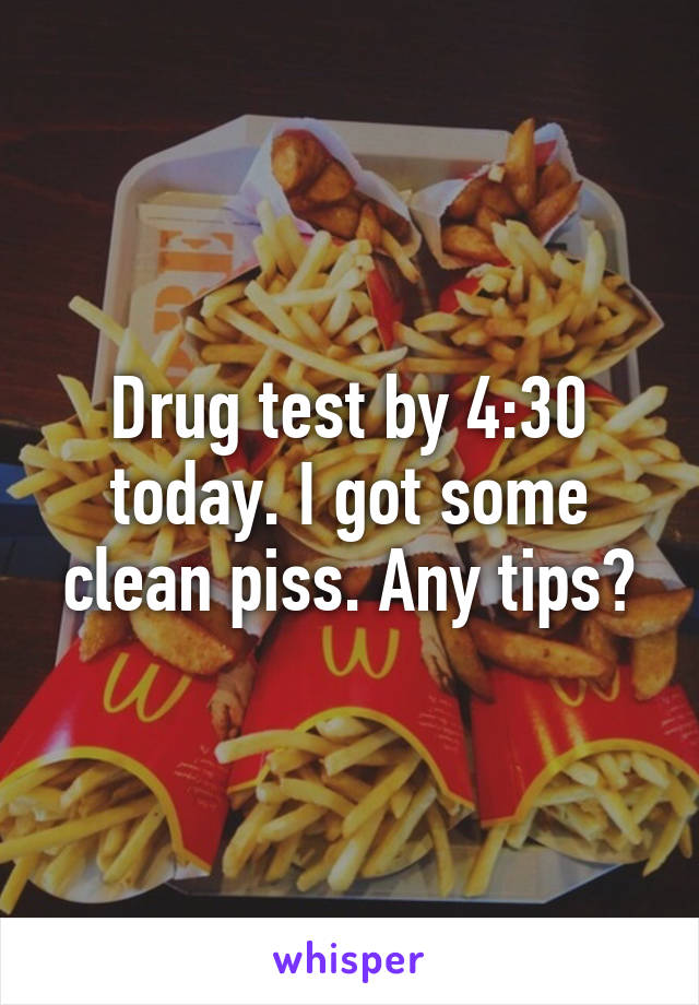 Drug test by 4:30 today. I got some clean piss. Any tips?