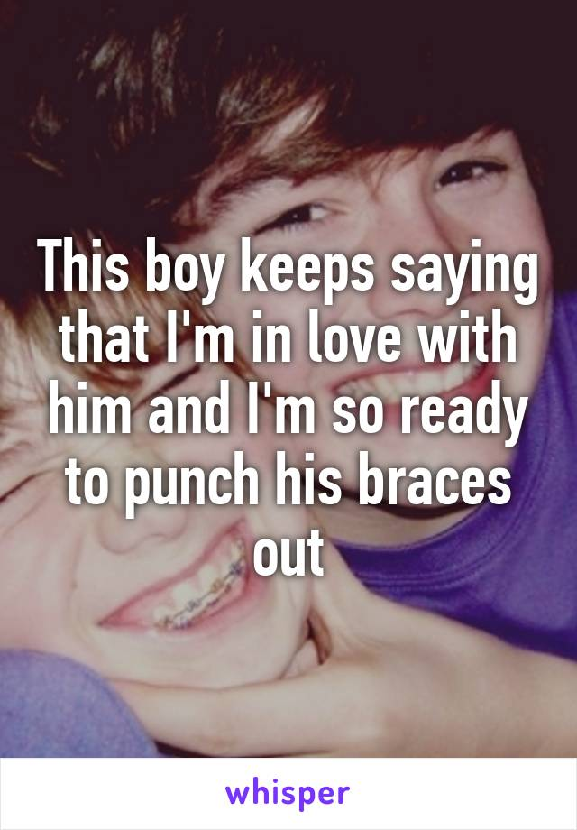 This boy keeps saying that I'm in love with him and I'm so ready to punch his braces out