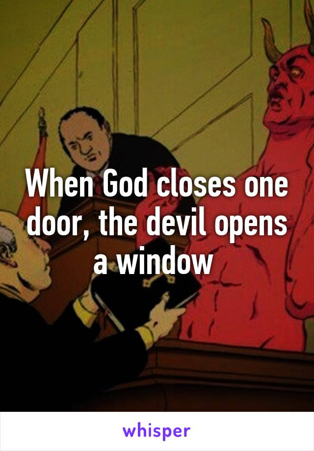 When God closes one door, the devil opens a window