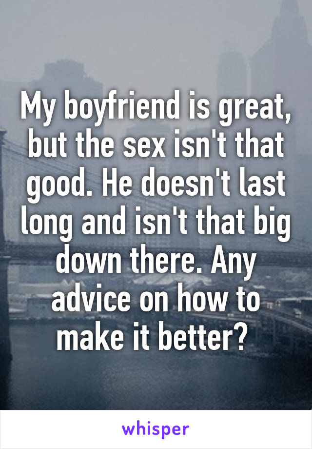 My boyfriend is great, but the sex isn't that good. He doesn't last long and isn't that big down there. Any advice on how to make it better?