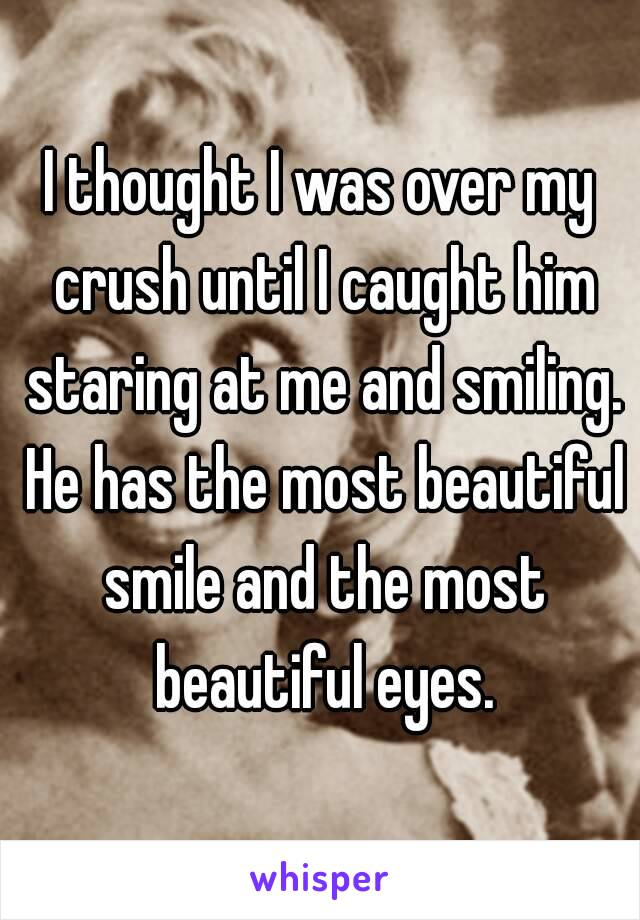 I thought I was over my crush until I caught him staring at me and smiling. He has the most beautiful smile and the most beautiful eyes.