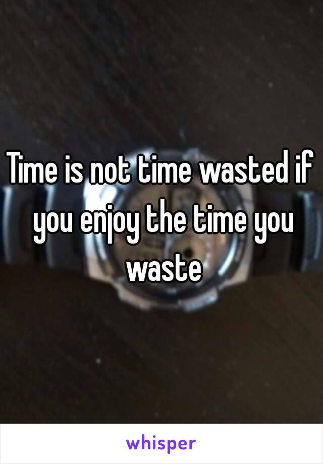 Time is not time wasted if you enjoy the time you waste
