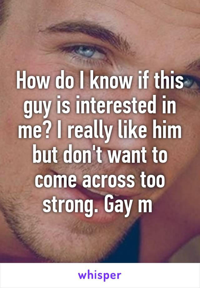 How do I know if this guy is interested in me? I really like him but don't want to come across too strong. Gay m