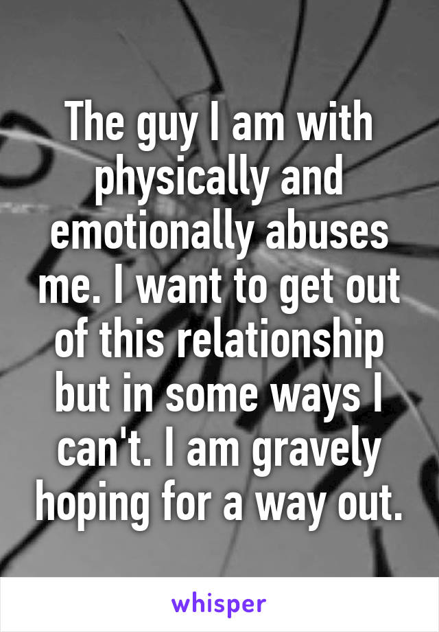 The guy I am with physically and emotionally abuses me. I want to get out of this relationship but in some ways I can't. I am gravely hoping for a way out.