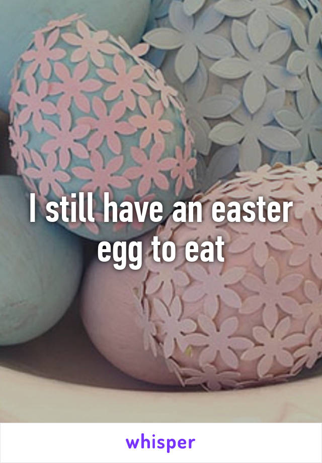 I still have an easter egg to eat