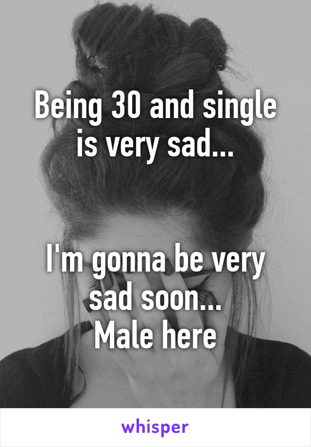 Being 30 and single is very sad...   I'm gonna be very sad soon... Male here