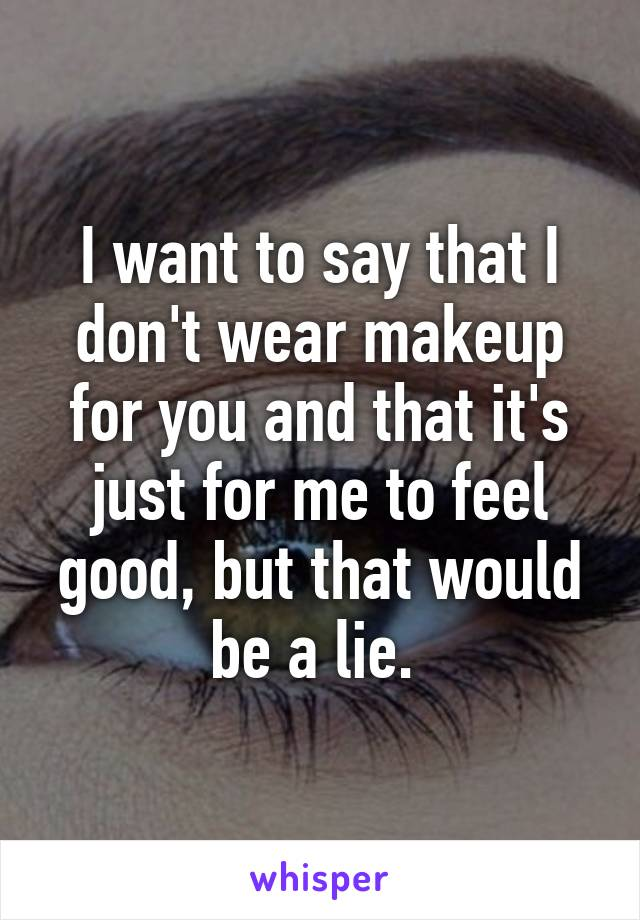 I want to say that I don't wear makeup for you and that it's just for me to feel good, but that would be a lie.
