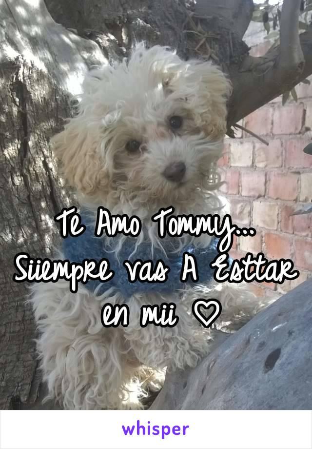 Te Amo Tommy... Siiempre vas A Esttar en mii ♡