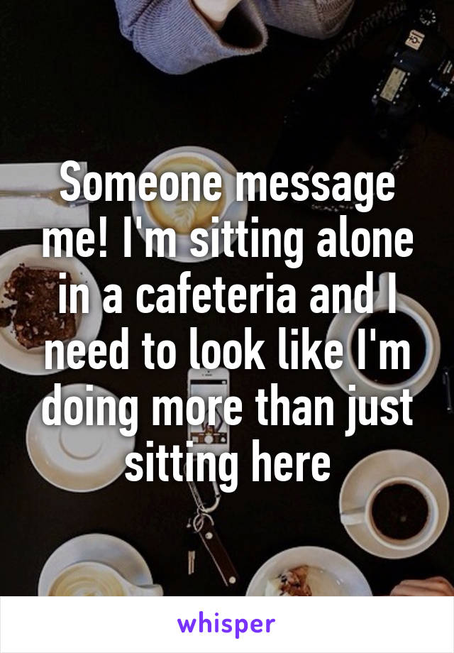Someone message me! I'm sitting alone in a cafeteria and I need to look like I'm doing more than just sitting here