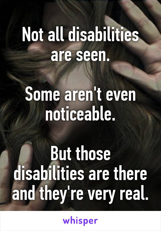 Not all disabilities are seen.  Some aren't even noticeable.  But those disabilities are there and they're very real.