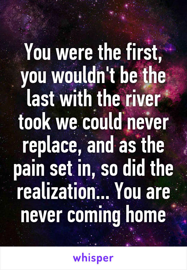 You were the first, you wouldn't be the last with the river took we could never replace, and as the pain set in, so did the realization... You are never coming home