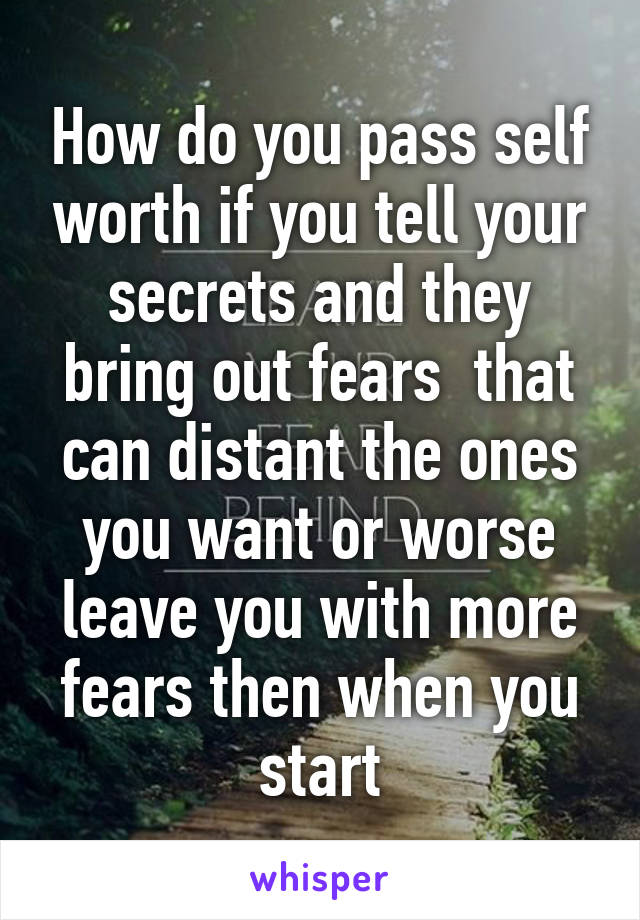 How do you pass self worth if you tell your secrets and they bring out fears  that can distant the ones you want or worse leave you with more fears then when you start