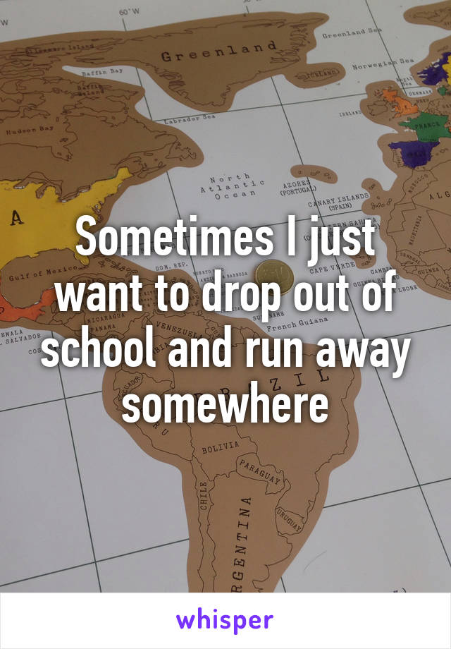 Sometimes I just want to drop out of school and run away somewhere