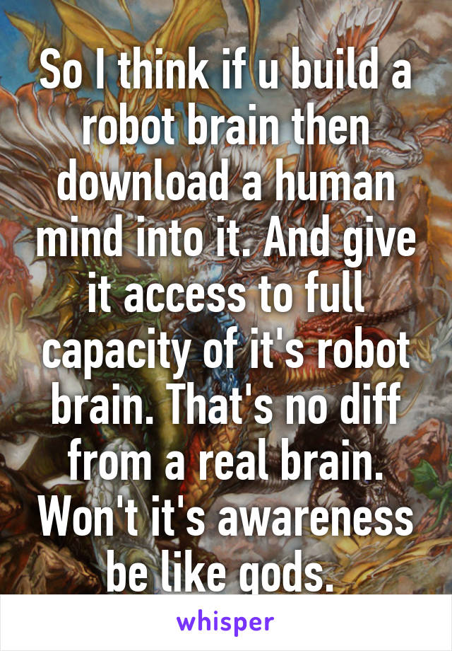 So I think if u build a robot brain then download a human mind into it. And give it access to full capacity of it's robot brain. That's no diff from a real brain. Won't it's awareness be like gods.