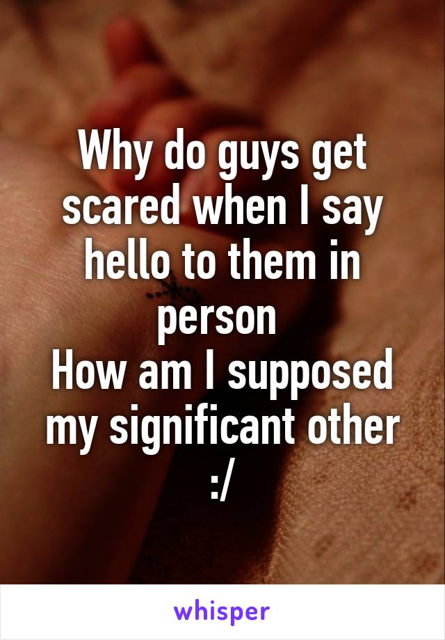 Why do guys get scared when I say hello to them in person  How am I supposed my significant other :/