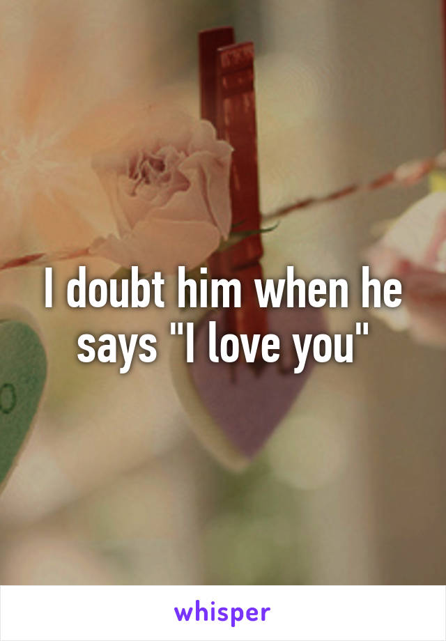 "I doubt him when he says ""I love you"""