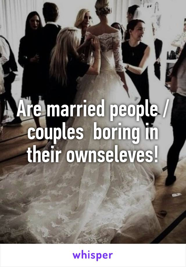 Are married people / couples  boring in their ownseleves!