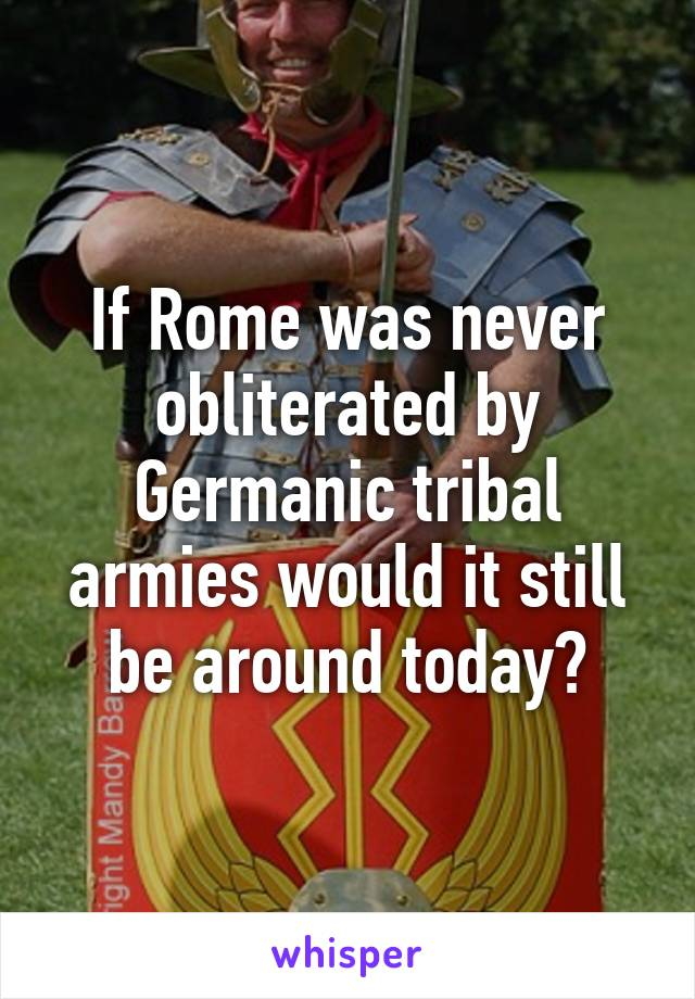 If Rome was never obliterated by Germanic tribal armies would it still be around today?