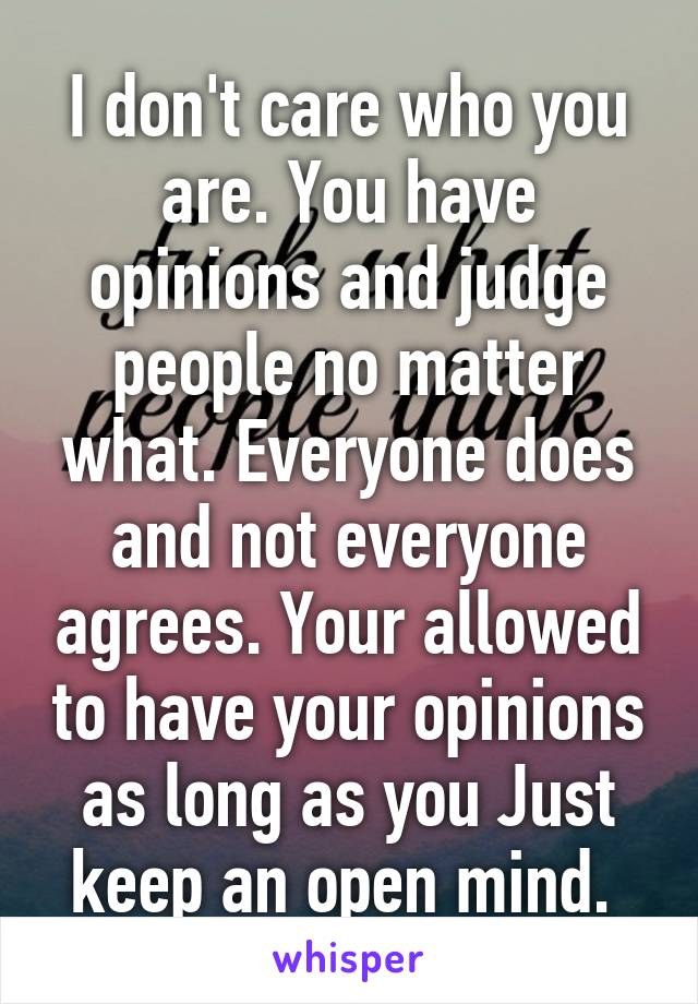 I don't care who you are. You have opinions and judge people no matter what. Everyone does and not everyone agrees. Your allowed to have your opinions as long as you Just keep an open mind.