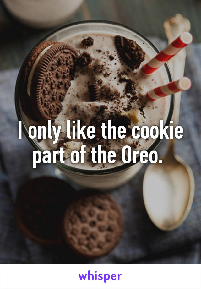 I only like the cookie part of the Oreo.