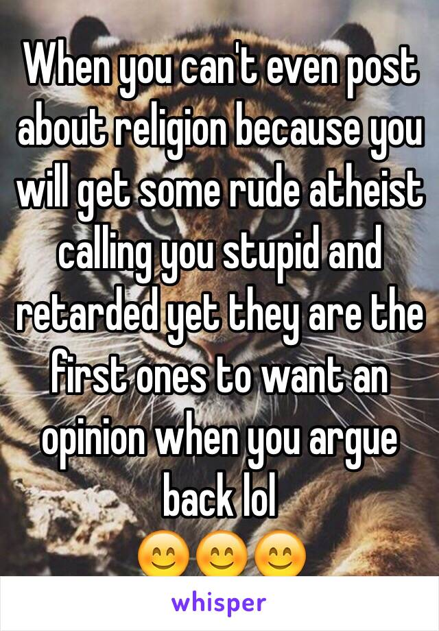 When you can't even post about religion because you will get some rude atheist calling you stupid and retarded yet they are the first ones to want an opinion when you argue back lol 😊😊😊