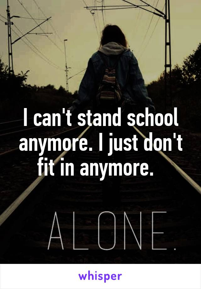 I can't stand school anymore. I just don't fit in anymore.