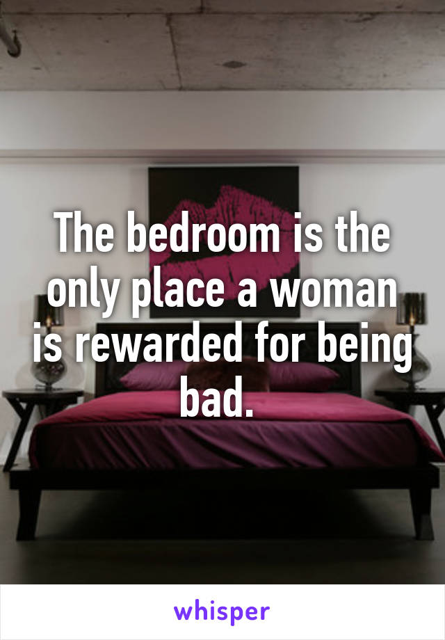 The bedroom is the only place a woman is rewarded for being bad.